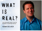 "Adam Becker Discusses ""What is Real?: The Unfinished Quest for the Meaning of Quantum Physics"""